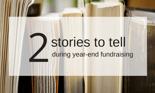 2 Stories You Must Tell During Year-End Fundraising