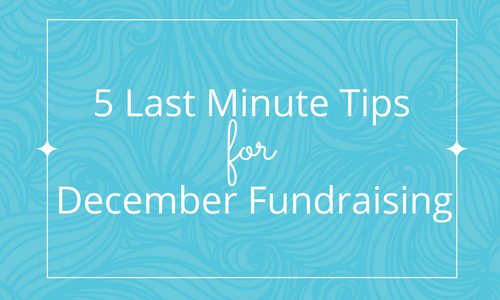 5 More (Last Minute) Tips to Get Organized for December Fundraising