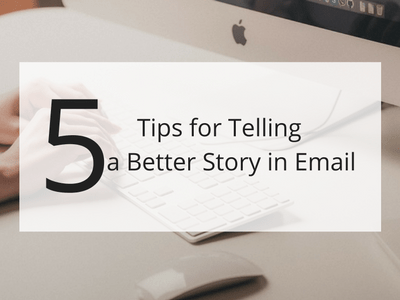 5 Tips for Telling a Better Story in Your Next Email Appeal