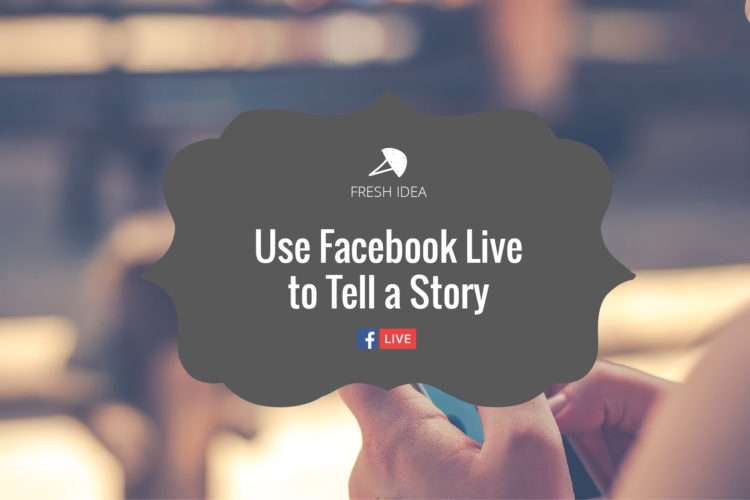 Fresh Idea: Use Facebook Live to Tell a Story