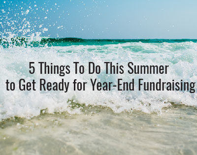 5 Things To Do This Summer to Get Ready for Year-End Fundraising