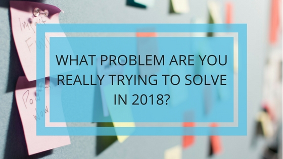 What Problem Are You Really Trying to Solve in 2018?
